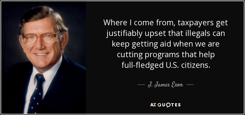Where I come from, taxpayers get justifiably upset that illegals can keep getting aid when we are cutting programs that help full-fledged U.S. citizens. - J. James Exon