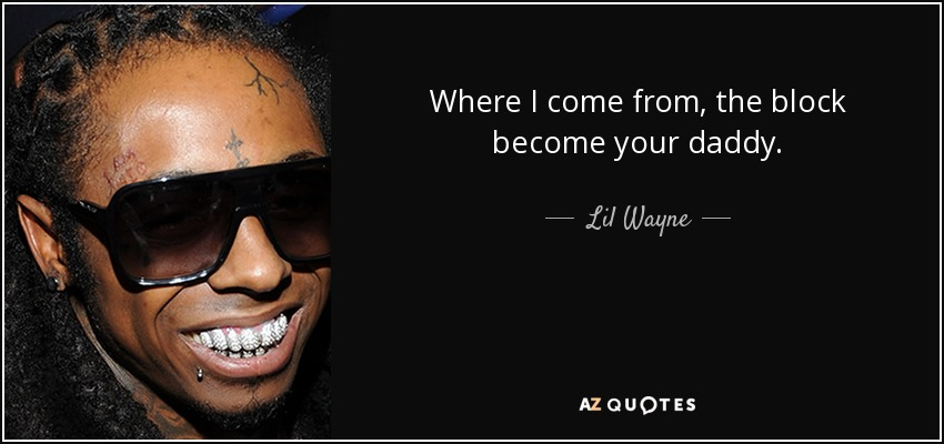Where I come from, the block become your daddy. - Lil Wayne