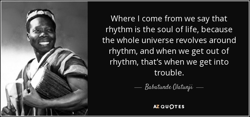 Where I come from we say that rhythm is the soul of life, because the whole universe revolves around rhythm, and when we get out of rhythm, that's when we get into trouble. - Babatunde Olatunji