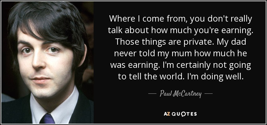 Where I come from, you don't really talk about how much you're earning. Those things are private. My dad never told my mum how much he was earning. I'm certainly not going to tell the world. I'm doing well. - Paul McCartney