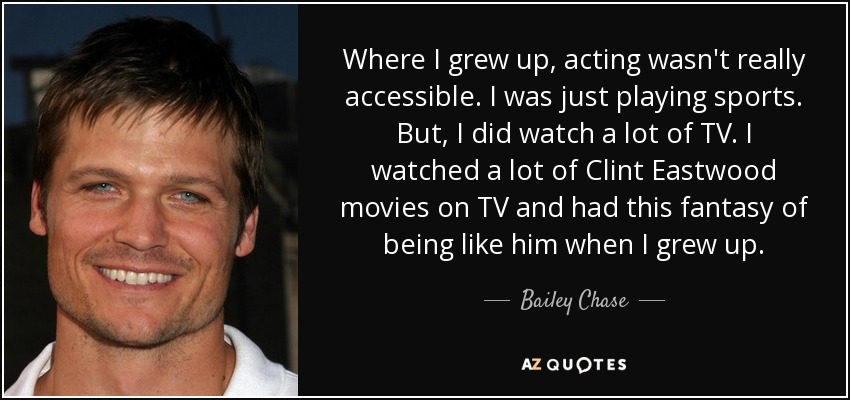 Where I grew up, acting wasn't really accessible. I was just playing sports. But, I did watch a lot of TV. I watched a lot of Clint Eastwood movies on TV and had this fantasy of being like him when I grew up. - Bailey Chase