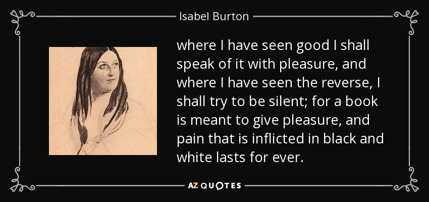 where I have seen good I shall speak of it with pleasure, and where I have seen the reverse, I shall try to be silent; for a book is meant to give pleasure, and pain that is inflicted in black and white lasts for ever. - Isabel Burton