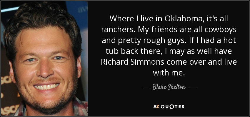 Where I live in Oklahoma, it's all ranchers. My friends are all cowboys and pretty rough guys. If I had a hot tub back there, I may as well have Richard Simmons come over and live with me. - Blake Shelton