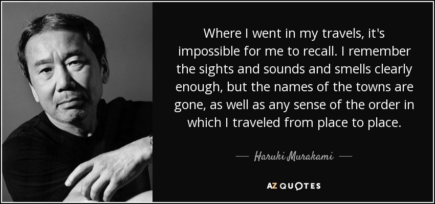 Where I went in my travels, it's impossible for me to recall. I remember the sights and sounds and smells clearly enough, but the names of the towns are gone, as well as any sense of the order in which I traveled from place to place. - Haruki Murakami