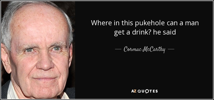 Where in this pukehole can a man get a drink? he said - Cormac McCarthy