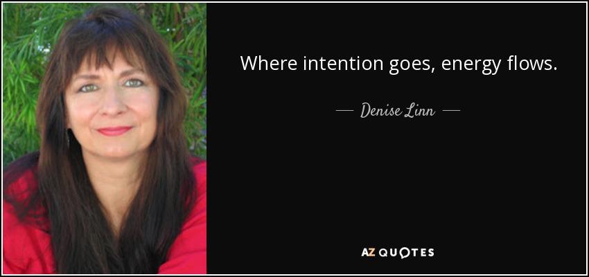 Where intention goes, energy flows. - Denise Linn