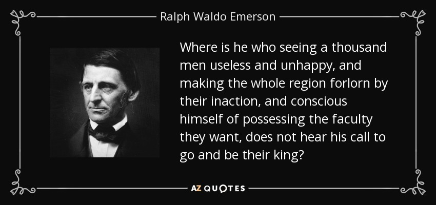 Where is he who seeing a thousand men useless and unhappy, and making the whole region forlorn by their inaction, and conscious himself of possessing the faculty they want, does not hear his call to go and be their king? - Ralph Waldo Emerson