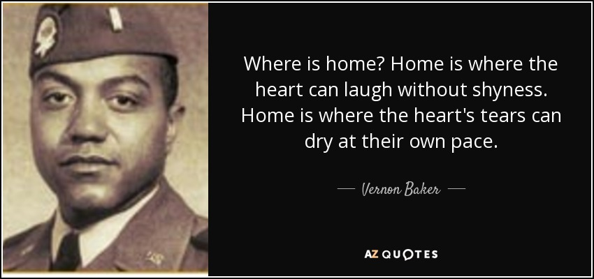 Where is home? Home is where the heart can laugh without shyness. Home is where the heart's tears can dry at their own pace. - Vernon Baker
