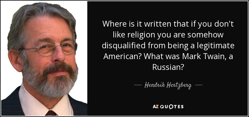 Where is it written that if you don't like religion you are somehow disqualified from being a legitimate American? What was Mark Twain, a Russian? - Hendrik Hertzberg