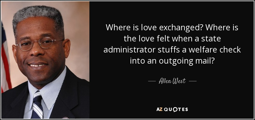 Where is love exchanged? Where is the love felt when a state administrator stuffs a welfare check into an outgoing mail? - Allen West