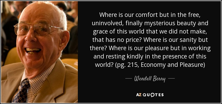 Where is our comfort but in the free, uninvolved, finally mysterious beauty and grace of this world that we did not make, that has no price? Where is our sanity but there? Where is our pleasure but in working and resting kindly in the presence of this world? (pg. 215, Economy and Pleasure) - Wendell Berry