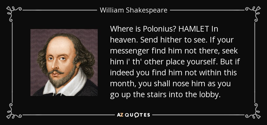 Where is Polonius? HAMLET In heaven. Send hither to see. If your messenger find him not there, seek him i' th' other place yourself. But if indeed you find him not within this month, you shall nose him as you go up the stairs into the lobby. - William Shakespeare
