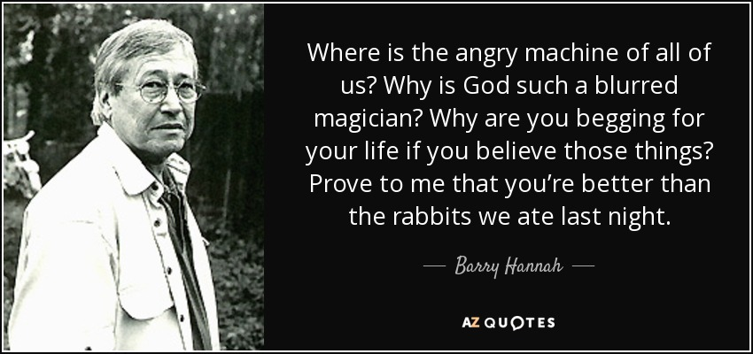 Where is the angry machine of all of us? Why is God such a blurred magician? Why are you begging for your life if you believe those things? Prove to me that you're better than the rabbits we ate last night. - Barry Hannah