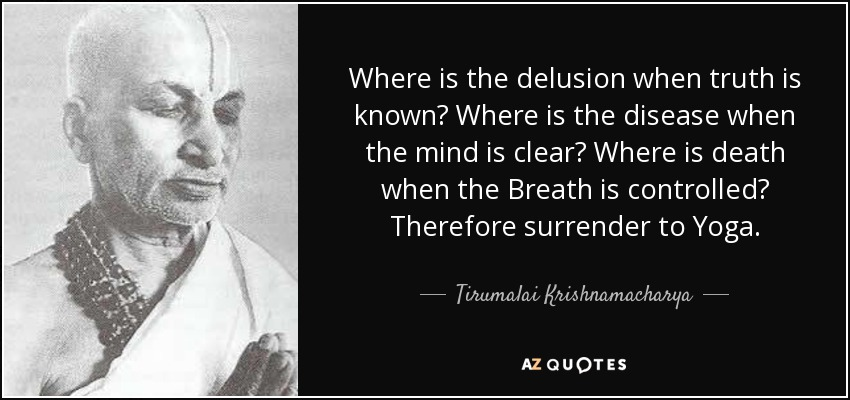 Where is the delusion when truth is known? Where is the disease when the mind is clear? Where is death when the Breath is controlled? Therefore surrender to Yoga. - Tirumalai Krishnamacharya