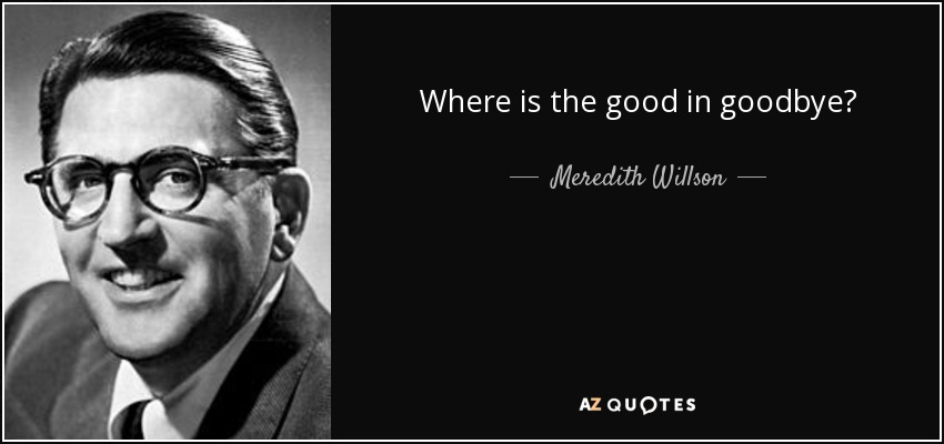 Where is the good in goodbye? - Meredith Willson