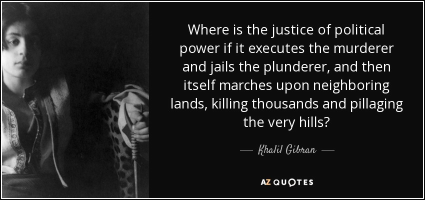 Where is the justice of political power if it executes the murderer and jails the plunderer, and then itself marches upon neighboring lands, killing thousands and pillaging the very hills? - Khalil Gibran
