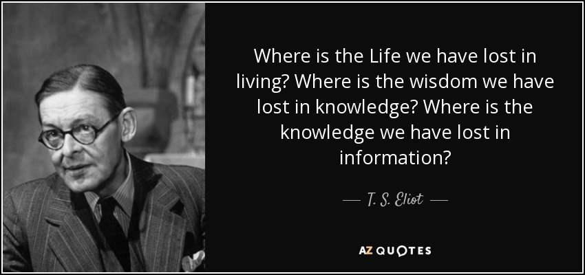 Where is the Life we have lost in living? Where is the wisdom we have lost in knowledge? Where is the knowledge we have lost in information? - T. S. Eliot