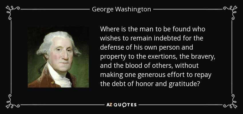 Where is the man to be found who wishes to remain indebted for the defense of his own person and property to the exertions, the bravery, and the blood of others, without making one generous effort to repay the debt of honor and gratitude? - George Washington