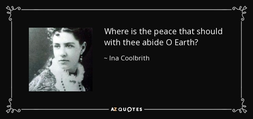 Where is the peace that should with thee abide O Earth? - Ina Coolbrith