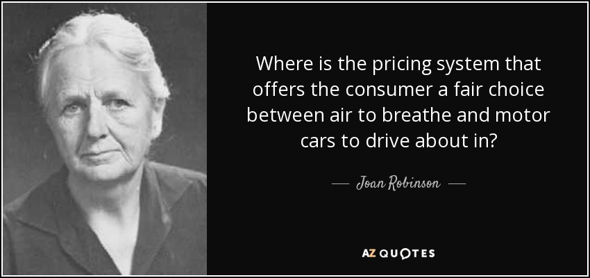 Where is the pricing system that offers the consumer a fair choice between air to breathe and motor cars to drive about in? - Joan Robinson