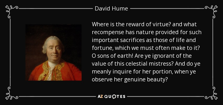 Where is the reward of virtue? and what recompense has nature provided for such important sacrifices as those of life and fortune, which we must often make to it? O sons of earth! Are ye ignorant of the value of this celestial mistress? And do ye meanly inquire for her portion, when ye observe her genuine beauty? - David Hume