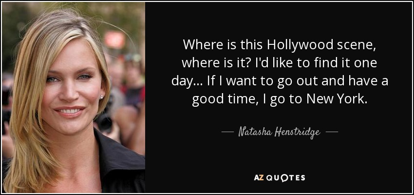 Where is this Hollywood scene, where is it? I'd like to find it one day... If I want to go out and have a good time, I go to New York. - Natasha Henstridge