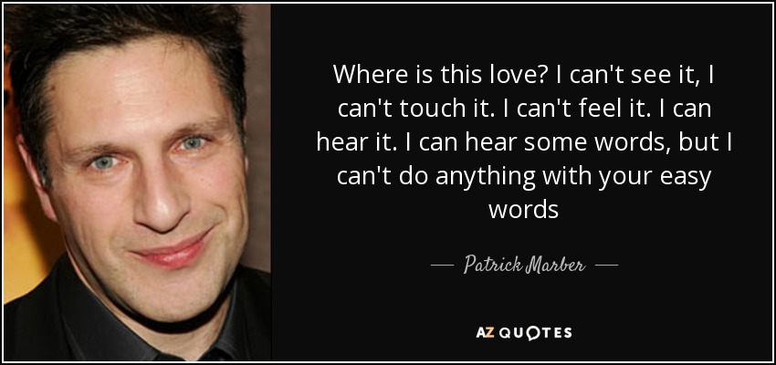 Where is this love? I can't see it, I can't touch it. I can't feel it. I can hear it. I can hear some words, but I can't do anything with your easy words - Patrick Marber