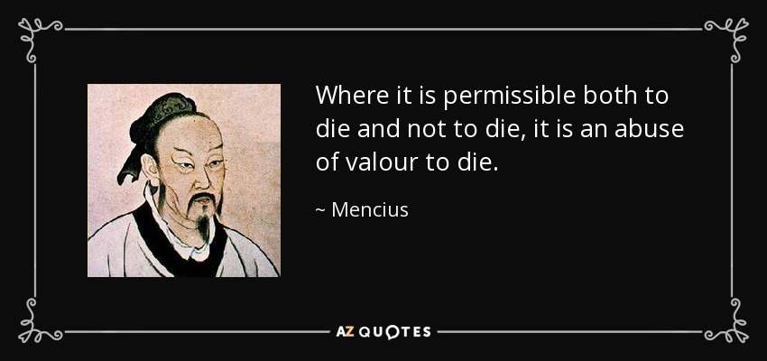 Where it is permissible both to die and not to die, it is an abuse of valour to die. - Mencius