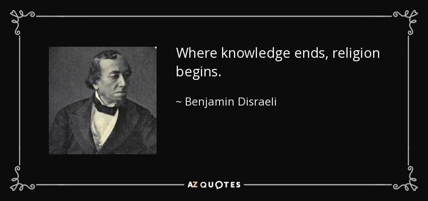 Where knowledge ends, religion begins. - Benjamin Disraeli