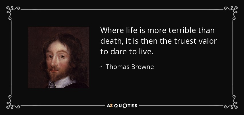 Where life is more terrible than death, it is then the truest valor to dare to live. - Thomas Browne