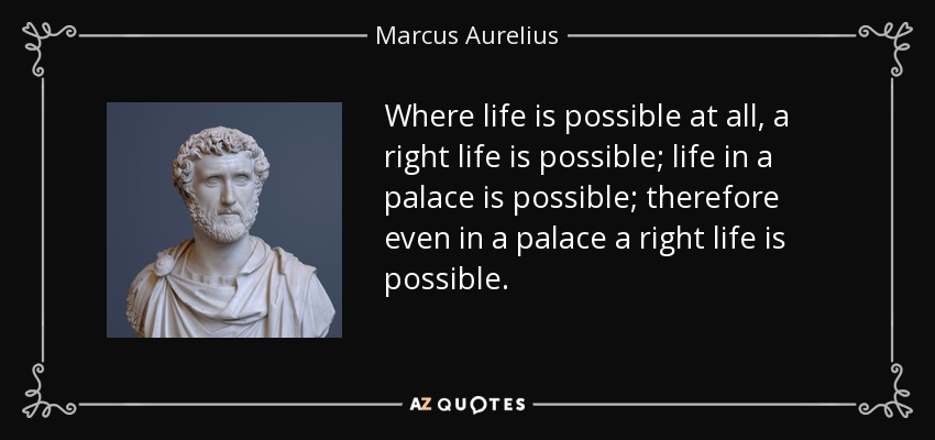 Where life is possible at all, a right life is possible; life in a palace is possible; therefore even in a palace a right life is possible. - Marcus Aurelius