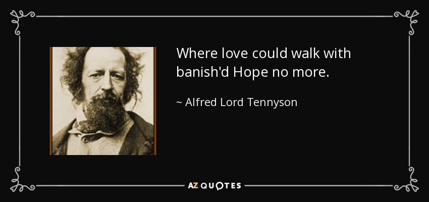 Where love could walk with banish'd Hope no more. - Alfred Lord Tennyson