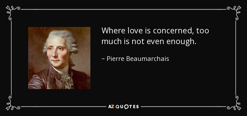 Where love is concerned, too much is not even enough. - Pierre Beaumarchais