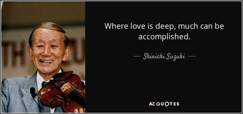 Where love is deep, much can be accomplished. - Shinichi Suzuki