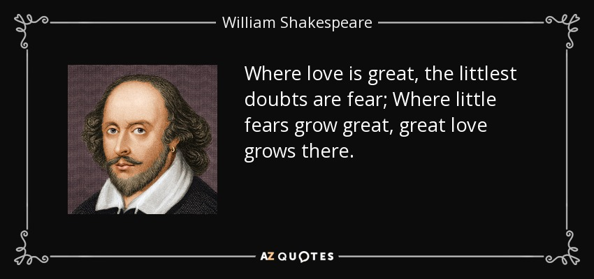 Where love is great, the littlest doubts are fear; Where little fears grow great, great love grows there. - William Shakespeare