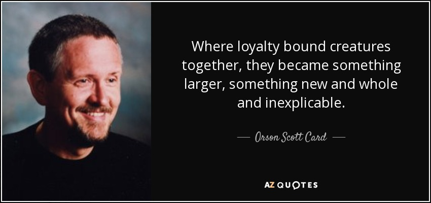 Where loyalty bound creatures together, they became something larger, something new and whole and inexplicable. - Orson Scott Card