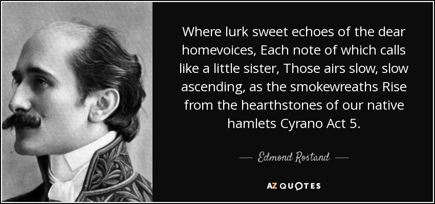 Where lurk sweet echoes of the dear homevoices, Each note of which calls like a little sister, Those airs slow, slow ascending, as the smokewreaths Rise from the hearthstones of our native hamlets Cyrano Act 5. - Edmond Rostand