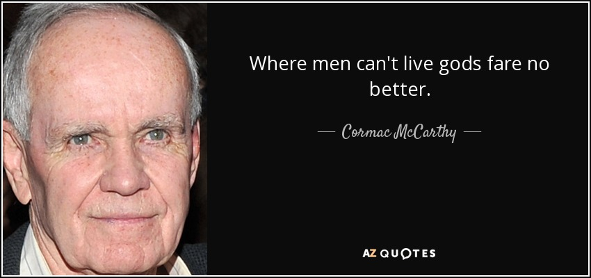 Where men can't live gods fare no better. - Cormac McCarthy