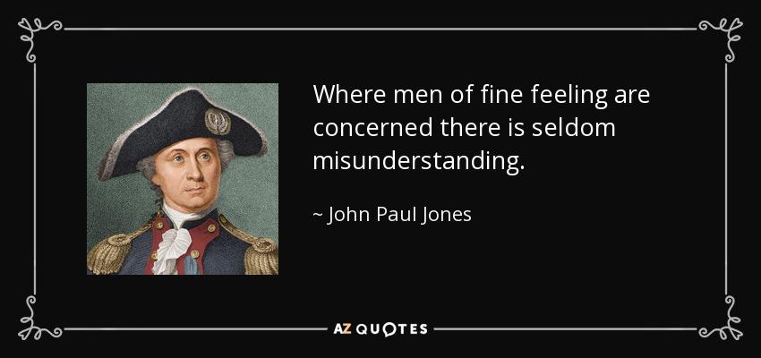 Where men of fine feeling are concerned there is seldom misunderstanding. - John Paul Jones