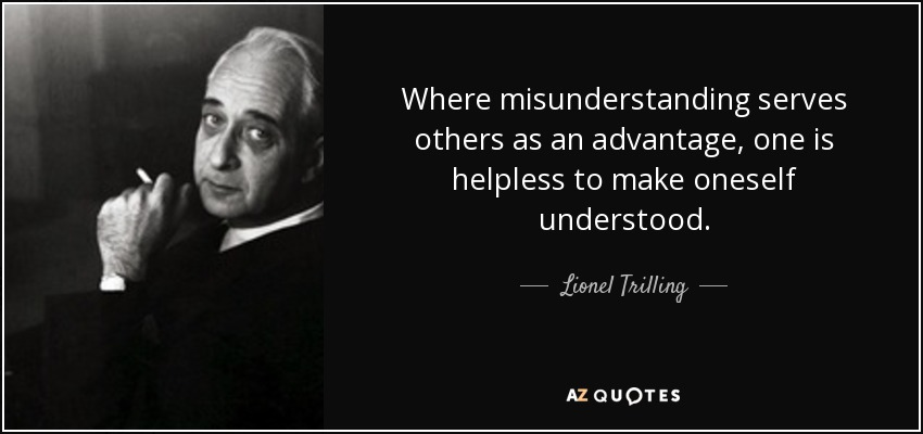 Where misunderstanding serves others as an advantage, one is helpless to make oneself understood. - Lionel Trilling