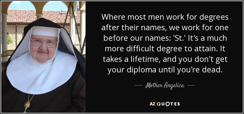 Where most men work for degrees after their names, we work for one before our names: 'St.' It's a much more difficult degree to attain. It takes a lifetime, and you don't get your diploma until you're dead. - Mother Angelica