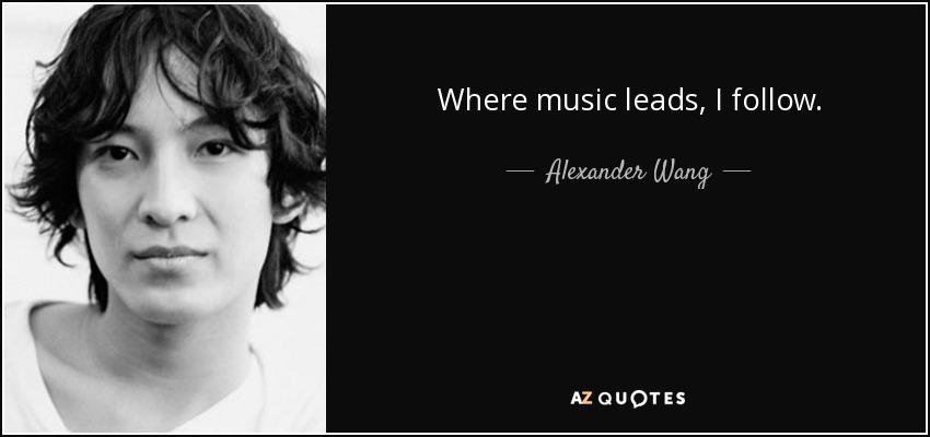 Where music leads, I follow. - Alexander Wang