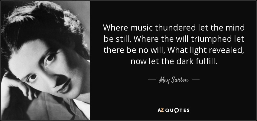 Where music thundered let the mind be still, Where the will triumphed let there be no will, What light revealed, now let the dark fulfill. - May Sarton