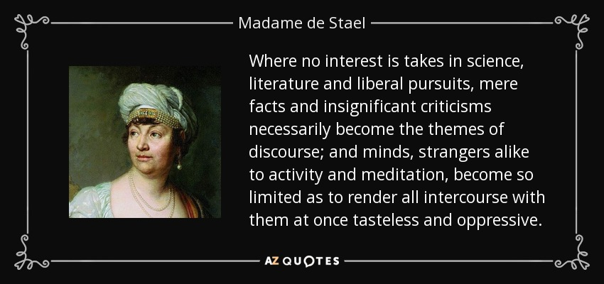 Where no interest is takes in science, literature and liberal pursuits, mere facts and insignificant criticisms necessarily become the themes of discourse; and minds, strangers alike to activity and meditation, become so limited as to render all intercourse with them at once tasteless and oppressive. - Madame de Stael