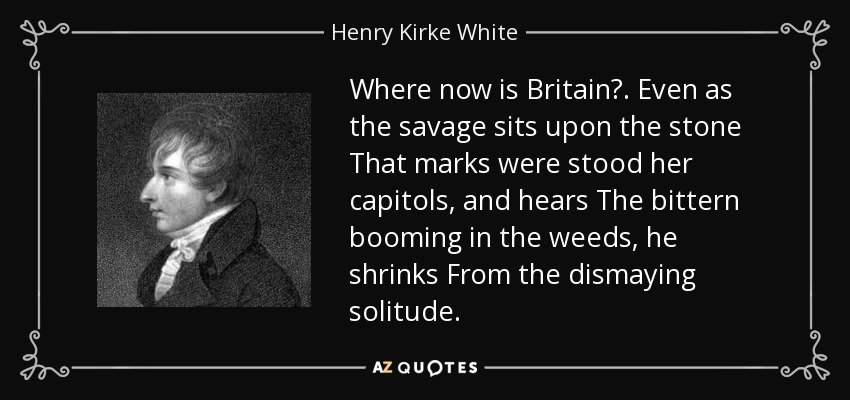 Where now is Britain? . Even as the savage sits upon the stone That marks were stood her capitols, and hears The bittern booming in the weeds, he shrinks From the dismaying solitude. - Henry Kirke White