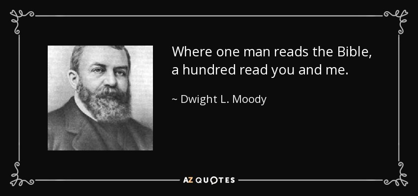 Where one man reads the Bible, a hundred read you and me. - Dwight L. Moody