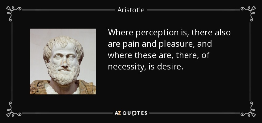 Where perception is, there also are pain and pleasure, and where these are, there, of necessity, is desire. - Aristotle