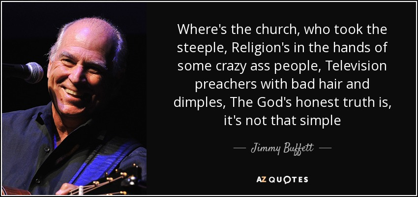 Where's the church, who took the steeple, Religion's in the hands of some crazy ass people, Television preachers with bad hair and dimples, The God's honest truth is, it's not that simple - Jimmy Buffett
