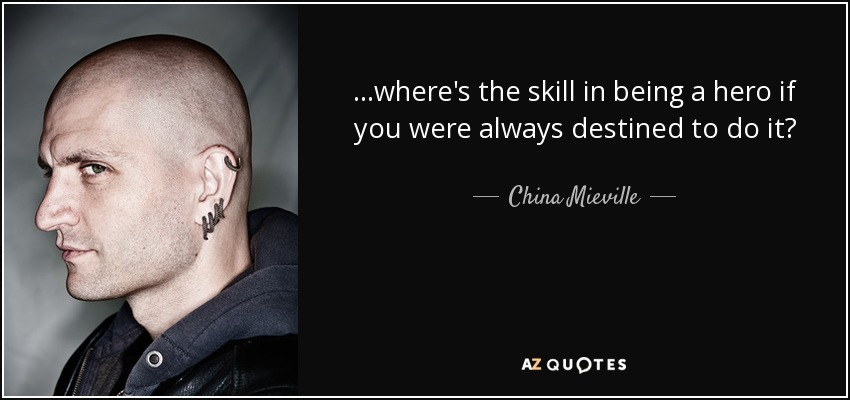 ...where's the skill in being a hero if you were always destined to do it? - China Mieville