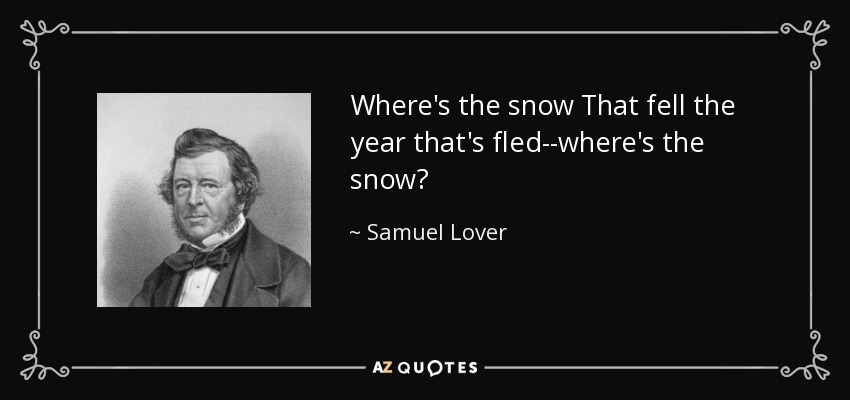 Where's the snow That fell the year that's fled--where's the snow? - Samuel Lover